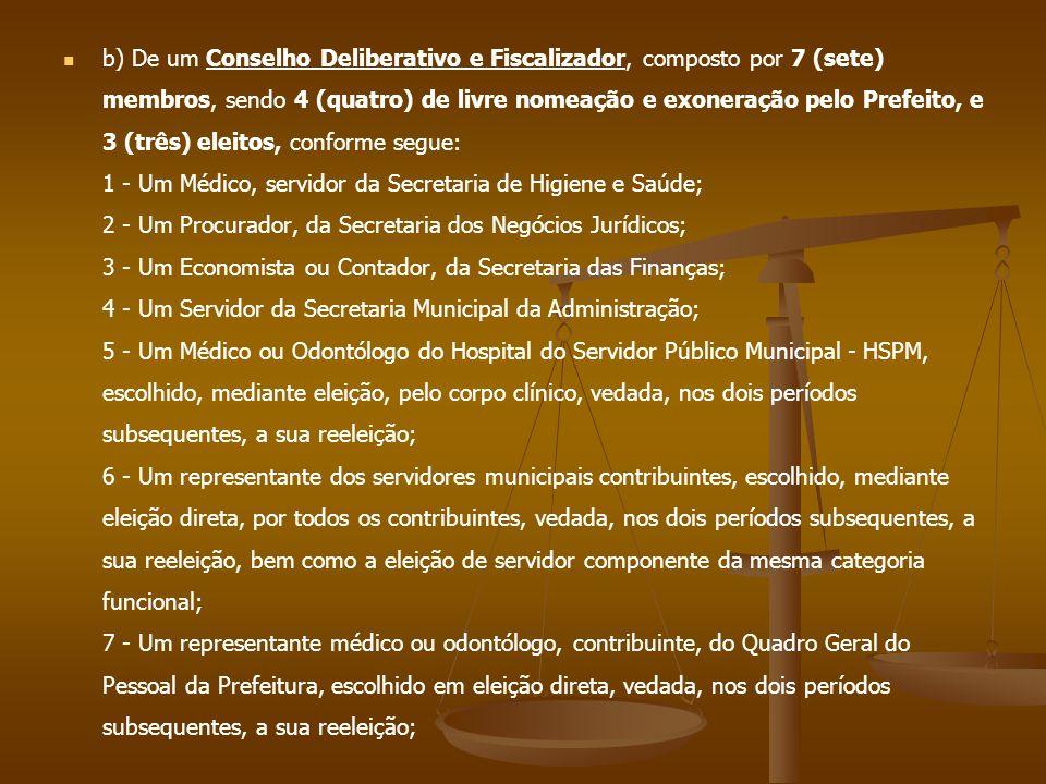 b) De um Conselho Deliberativo e Fiscalizador, composto por 7 (sete) membros, sendo 4 (quatro) de livre nomeação e exoneração pelo Prefeito, e 3 (três