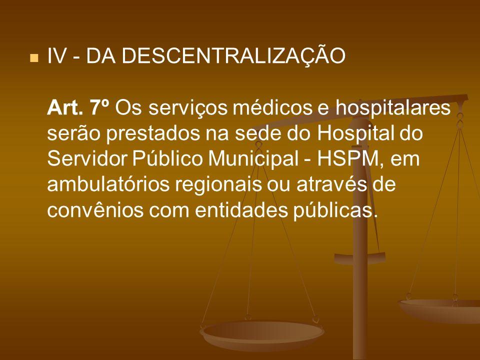 IV - DA DESCENTRALIZAÇÃO Art. 7º Os serviços médicos e hospitalares serão prestados na sede do Hospital do Servidor Público Municipal - HSPM, em ambul
