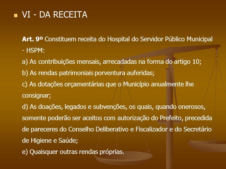 VI - DA RECEITA Art. 9º Constituem receita do Hospital do Servidor Público Municipal - HSPM: a) As contribuições mensais, arrecadadas na forma do arti
