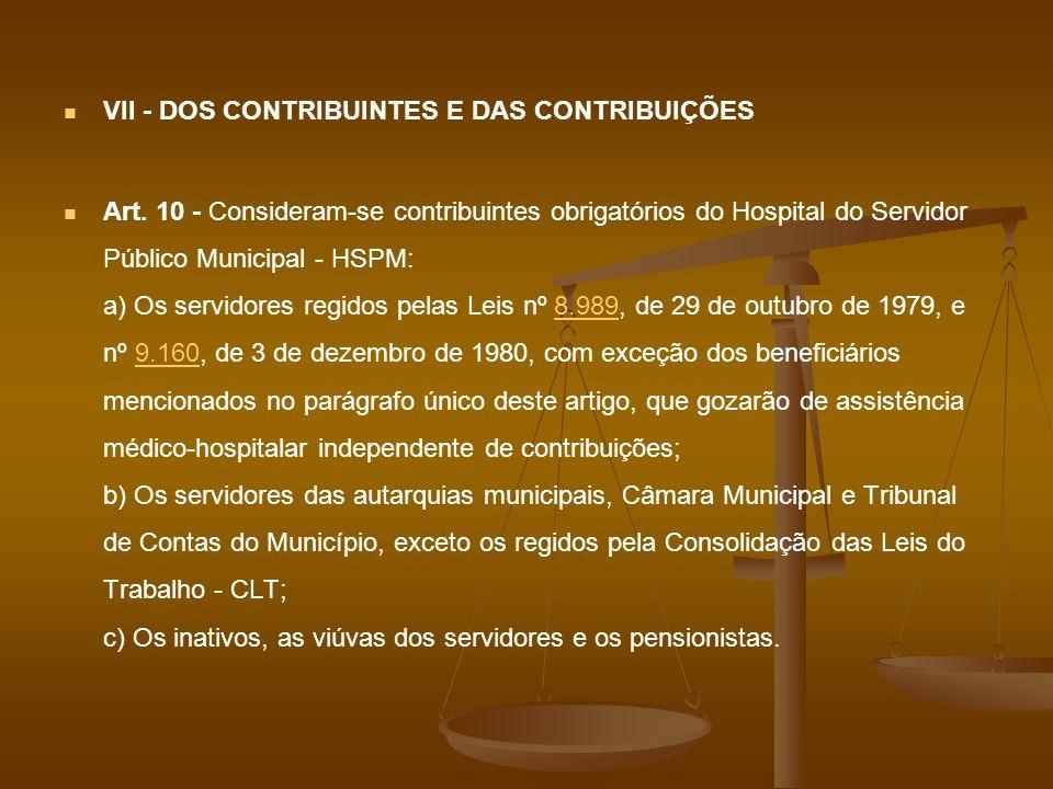 VII - DOS CONTRIBUINTES E DAS CONTRIBUIÇÕES Art. 10 - Consideram-se contribuintes obrigatórios do Hospital do Servidor Público Municipal - HSPM: a) Os