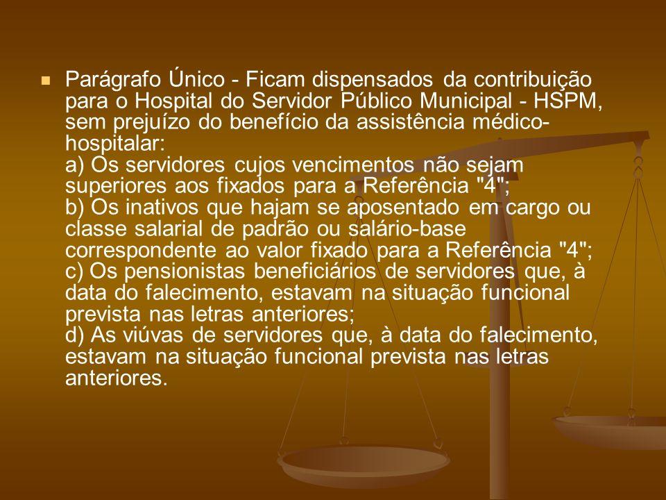 Parágrafo Único - Ficam dispensados da contribuição para o Hospital do Servidor Público Municipal - HSPM, sem prejuízo do benefício da assistência méd