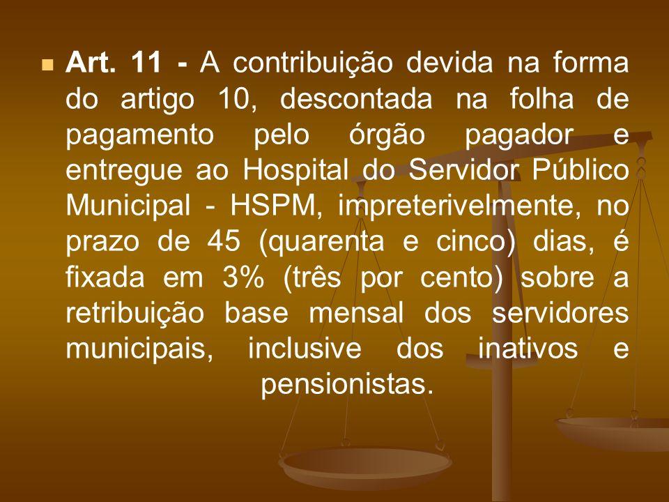 Art. 11 - A contribuição devida na forma do artigo 10, descontada na folha de pagamento pelo órgão pagador e entregue ao Hospital do Servidor Público
