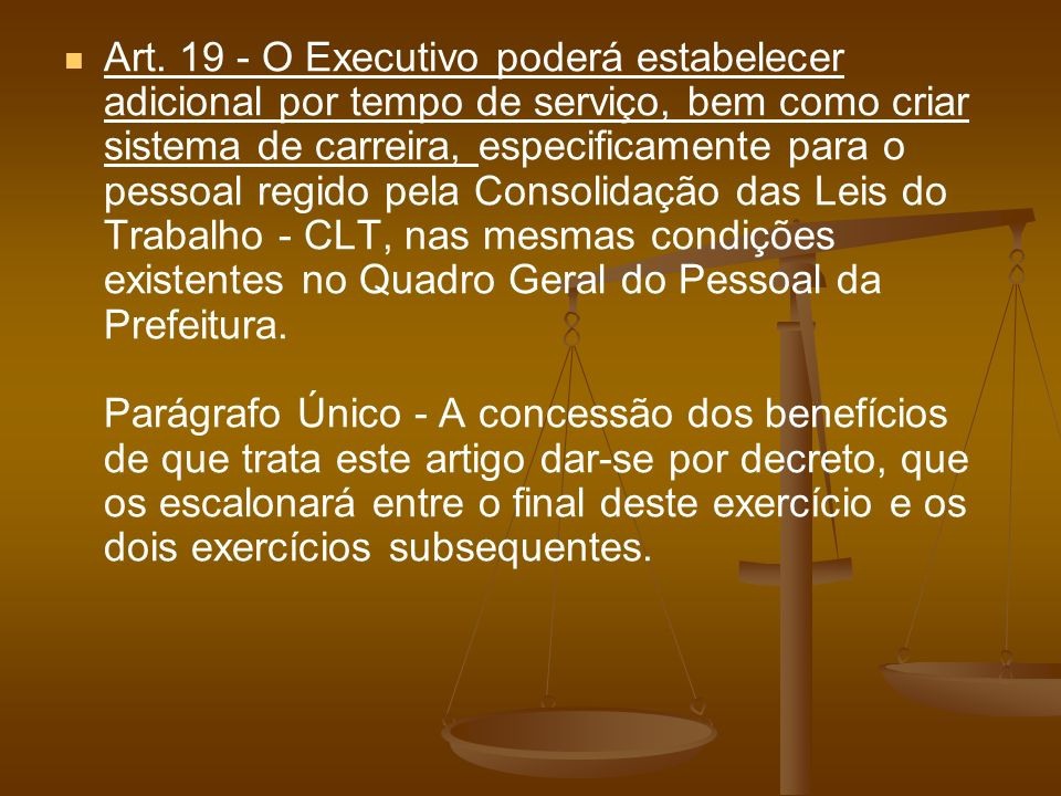Art. 19 - O Executivo poderá estabelecer adicional por tempo de serviço, bem como criar sistema de carreira, especificamente para o pessoal regido pel