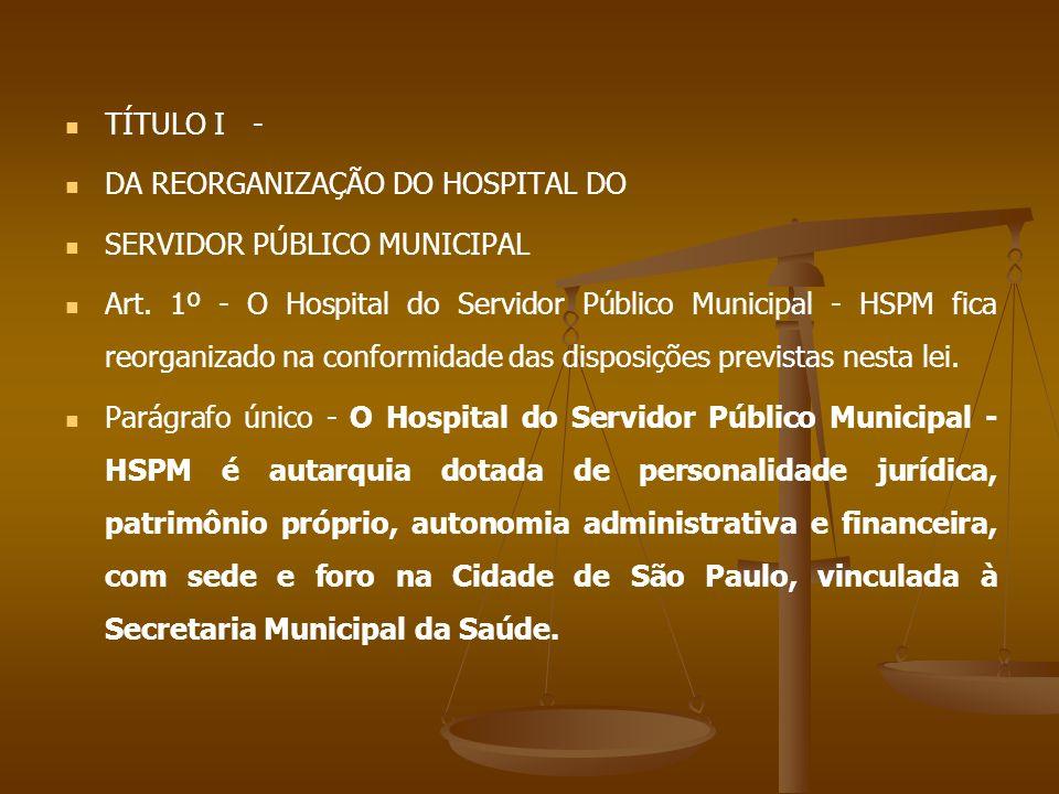 TÍTULO I - DA REORGANIZAÇÃO DO HOSPITAL DO SERVIDOR PÚBLICO MUNICIPAL Art. 1º - O Hospital do Servidor Público Municipal - HSPM fica reorganizado na c