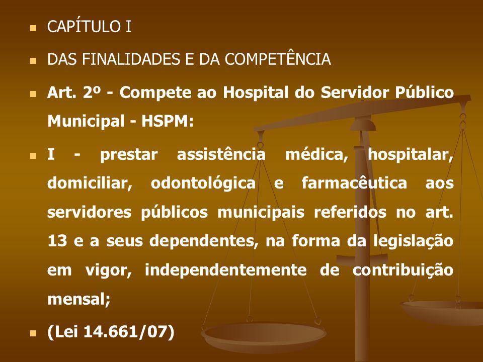 CAPÍTULO I DAS FINALIDADES E DA COMPETÊNCIA Art. 2º - Compete ao Hospital do Servidor Público Municipal - HSPM: I - prestar assistência médica, hospit