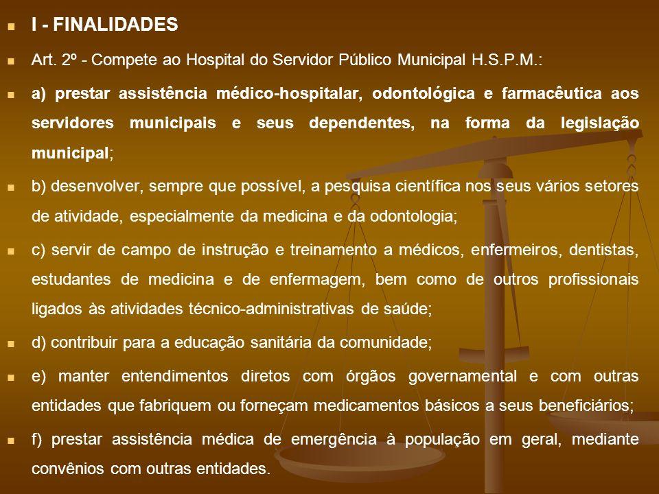 I - FINALIDADES Art. 2º - Compete ao Hospital do Servidor Público Municipal H.S.P.M.: a) prestar assistência médico-hospitalar, odontológica e farmacê