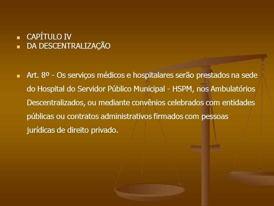 CAPÍTULO IV DA DESCENTRALIZAÇÃO Art. 8º - Os serviços médicos e hospitalares serão prestados na sede do Hospital do Servidor Público Municipal - HSPM,