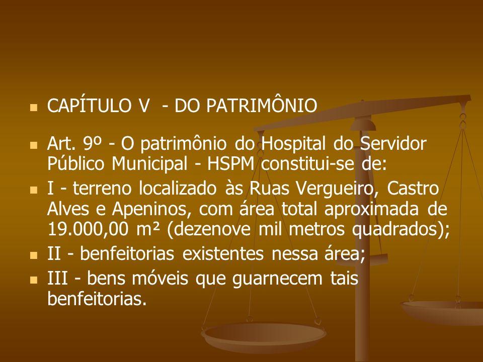 CAPÍTULO V - DO PATRIMÔNIO Art. 9º - O patrimônio do Hospital do Servidor Público Municipal - HSPM constitui-se de: I - terreno localizado às Ruas Ver