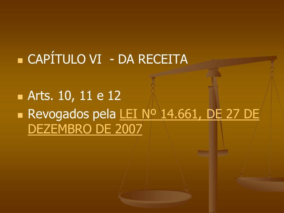 CAPÍTULO VI - DA RECEITA Arts. 10, 11 e 12 Revogados pela LEI Nº 14.661, DE 27 DE DEZEMBRO DE 2007LEI Nº 14.661, DE 27 DE DEZEMBRO DE 2007