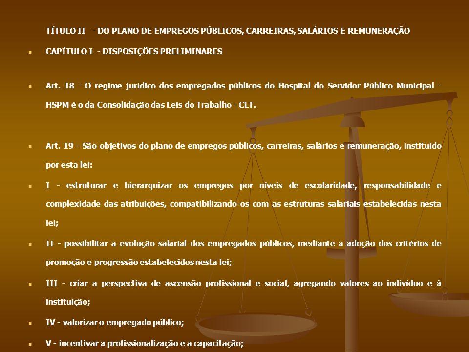 TÍTULO II - DO PLANO DE EMPREGOS PÚBLICOS, CARREIRAS, SALÁRIOS E REMUNERAÇÃO CAPÍTULO I - DISPOSIÇÕES PRELIMINARES Art. 18 - O regime jurídico dos emp