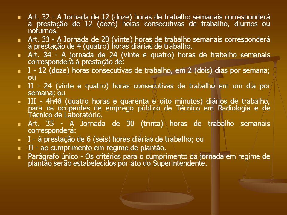 Art. 32 - A Jornada de 12 (doze) horas de trabalho semanais corresponderá à prestação de 12 (doze) horas consecutivas de trabalho, diurnos ou noturnos
