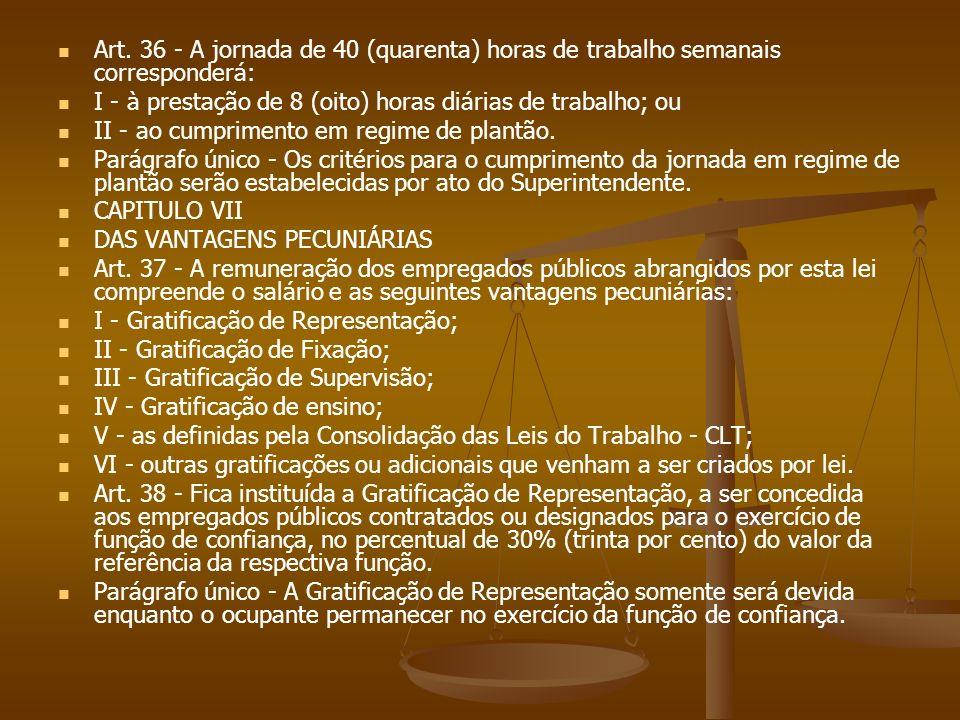 Art. 36 - A jornada de 40 (quarenta) horas de trabalho semanais corresponderá: I - à prestação de 8 (oito) horas diárias de trabalho; ou II - ao cumpr