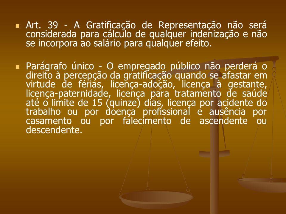 Art. 39 - A Gratificação de Representação não será considerada para cálculo de qualquer indenização e não se incorpora ao salário para qualquer efeito