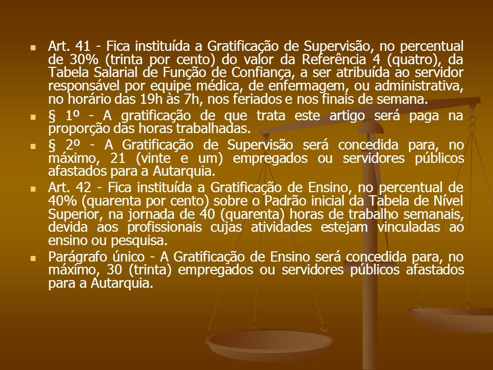 Art. 41 - Fica instituída a Gratificação de Supervisão, no percentual de 30% (trinta por cento) do valor da Referência 4 (quatro), da Tabela Salarial