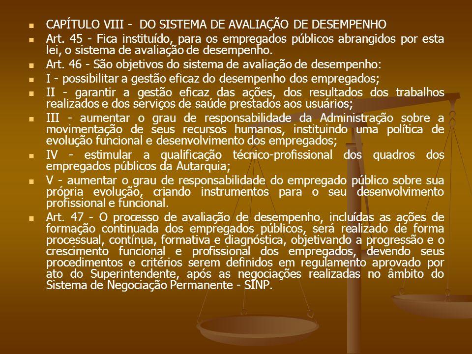 CAPÍTULO VIII - DO SISTEMA DE AVALIAÇÃO DE DESEMPENHO Art. 45 - Fica instituído, para os empregados públicos abrangidos por esta lei, o sistema de ava