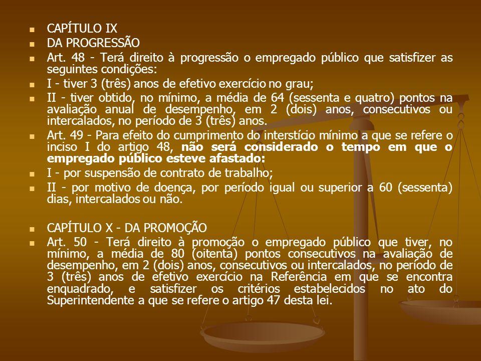 CAPÍTULO IX DA PROGRESSÃO Art. 48 - Terá direito à progressão o empregado público que satisfizer as seguintes condições: I - tiver 3 (três) anos de ef