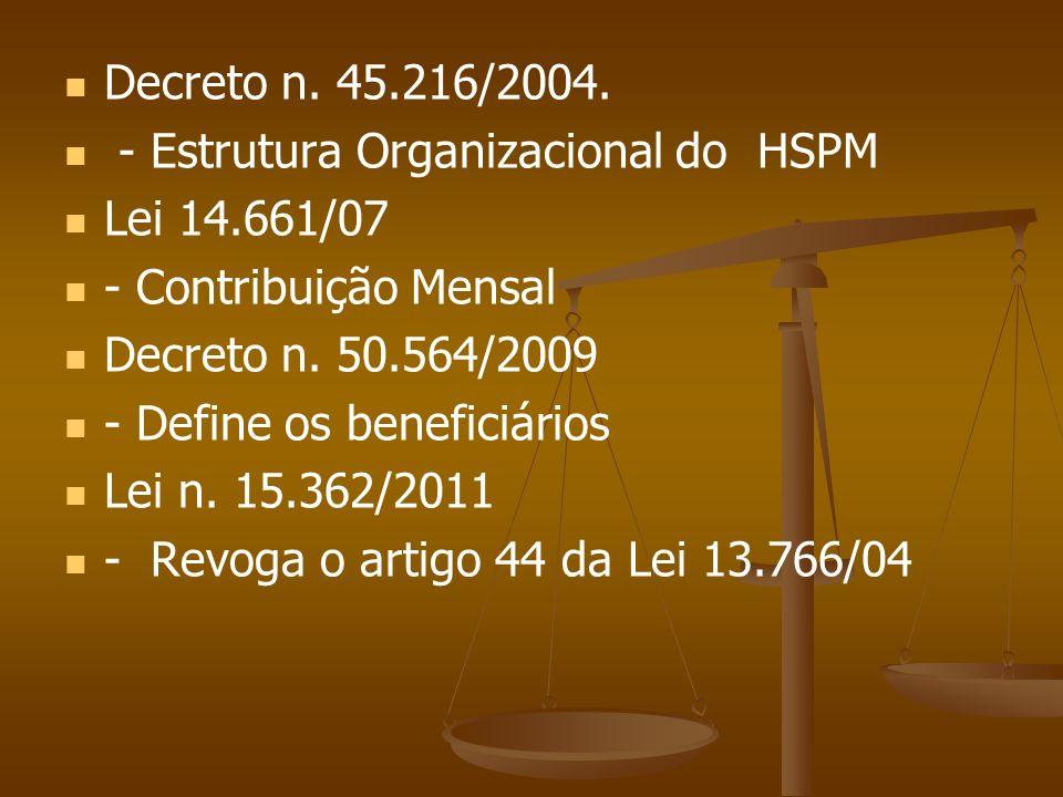 Decreto n. 45.216/2004. - Estrutura Organizacional do HSPM Lei 14.661/07 - Contribuição Mensal Decreto n. 50.564/2009 - Define os beneficiários Lei n.
