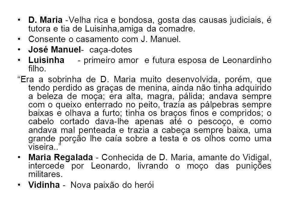 D. Maria -Velha rica e bondosa, gosta das causas judiciais, é tutora e tia de Luisinha,amiga da comadre. Consente o casamento com J. Manuel. José Manu