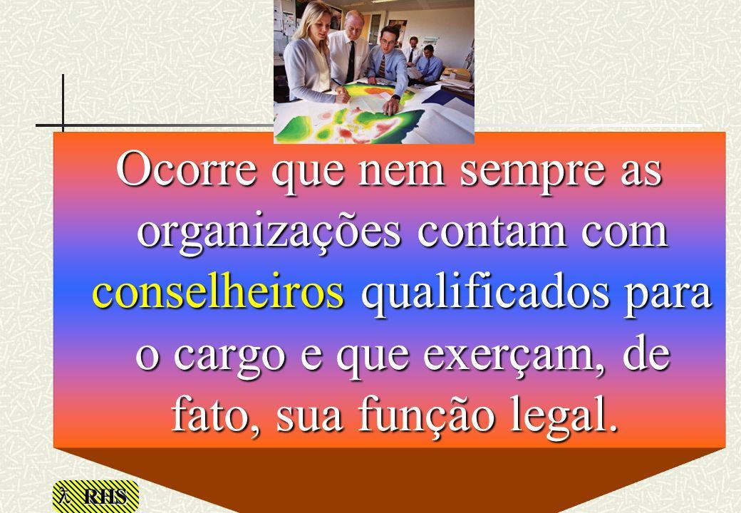 RHS Ocorre que nem sempre as organizações contam com conselheiros qualificados para o cargo e que exerçam, de fato, sua função legal. Ocorre que nem s