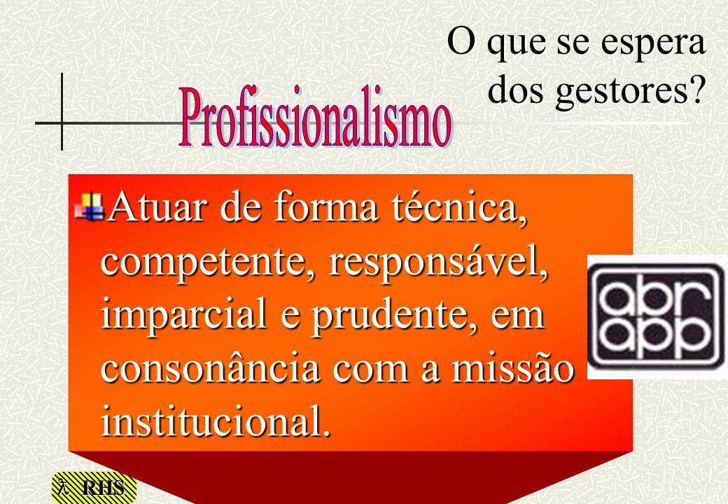 RHS O que se espera dos gestores? Atuar de forma técnica, competente, responsável, imparcial e prudente, em consonância com a missão institucional.