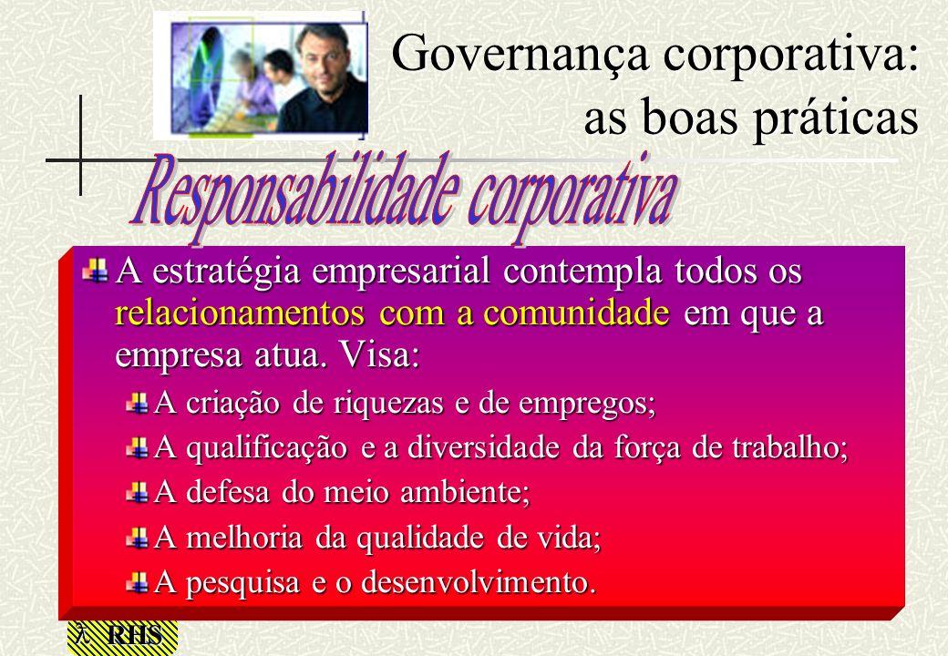 RHS Governança corporativa: as boas práticas A estratégia empresarial contempla todos os relacionamentos com a comunidade em que a empresa atua. Visa: