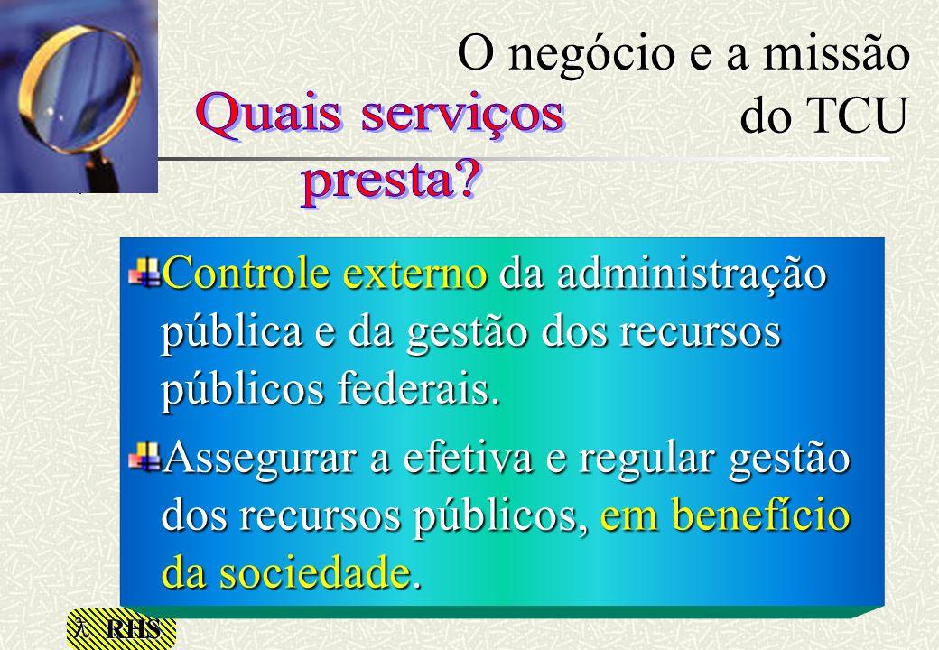 RHS O negócio e a missão do TCU Controle externo da administração pública e da gestão dos recursos públicos federais. Assegurar a efetiva e regular ge