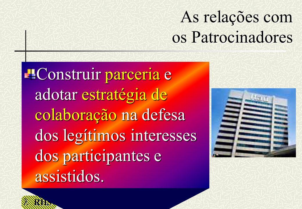 RHS As relações com os Patrocinadores Construir parceria e adotar estratégia de colaboração na defesa dos legítimos interesses dos participantes e ass