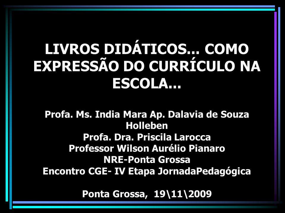 LIVROS DIDÁTICOS... COMO EXPRESSÃO DO CURRÍCULO NA ESCOLA... Profa. Ms. India Mara Ap. Dalavia de Souza Holleben Profa. Dra. Priscila Larocca Professo