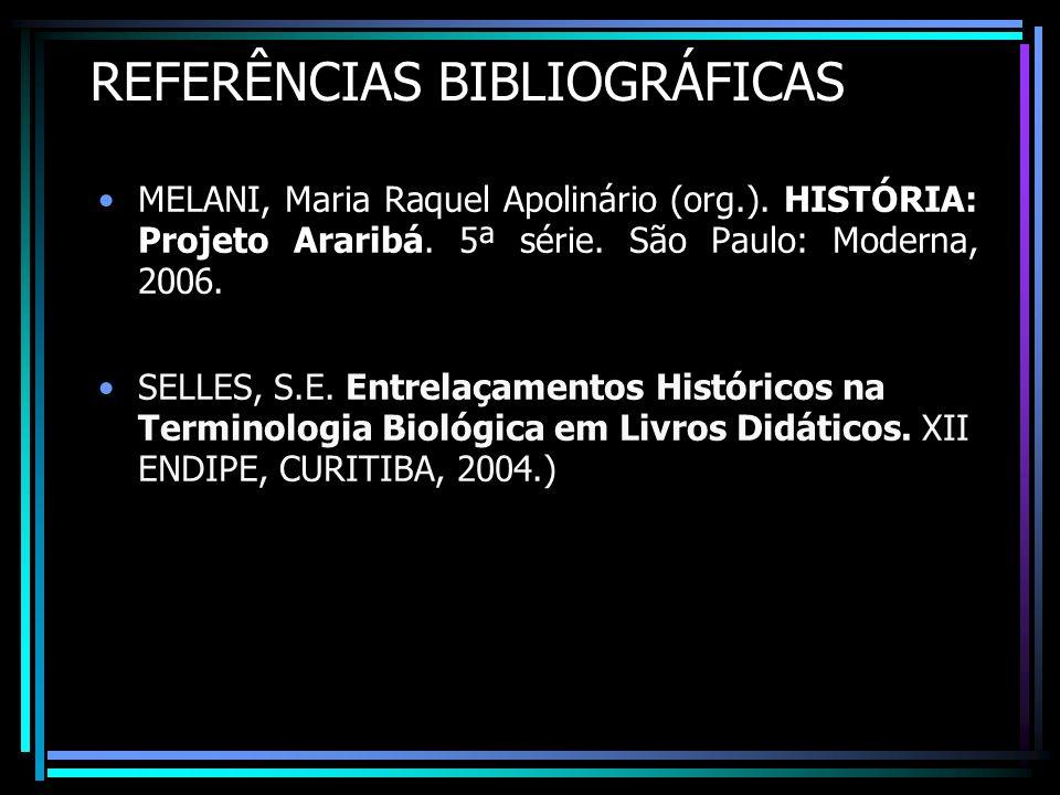 REFERÊNCIAS BIBLIOGRÁFICAS MELANI, Maria Raquel Apolinário (org.). HISTÓRIA: Projeto Araribá. 5ª série. São Paulo: Moderna, 2006. SELLES, S.E. Entrela