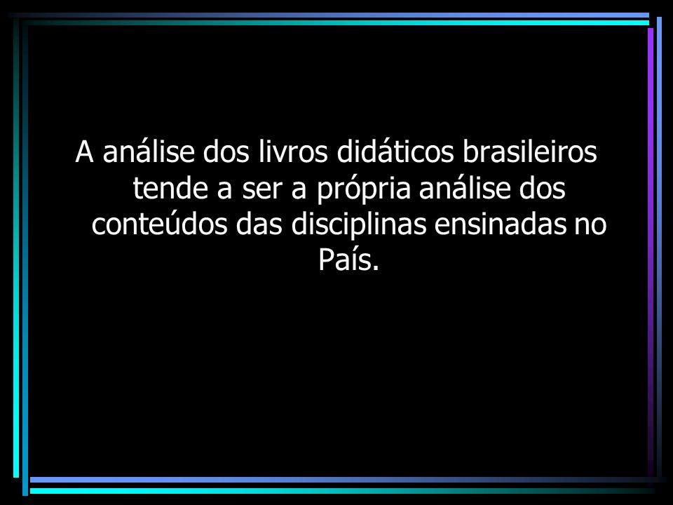 A análise dos livros didáticos brasileiros tende a ser a própria análise dos conteúdos das disciplinas ensinadas no País.