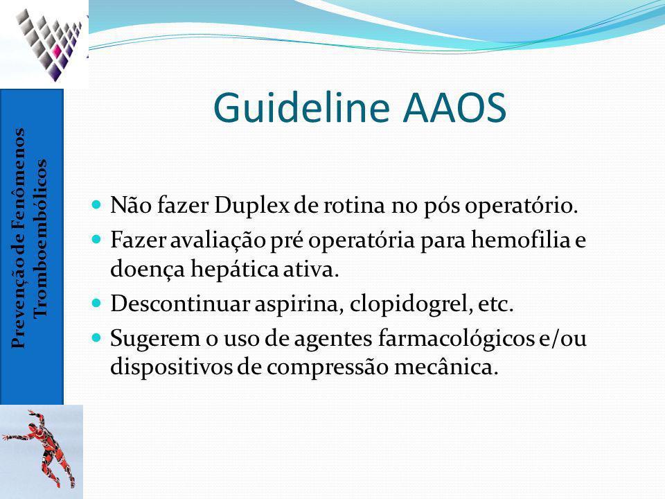 Prevenção de Fenômenos Tromboembólicos Guideline AAOS Não fazer Duplex de rotina no pós operatório. Fazer avaliação pré operatória para hemofilia e do
