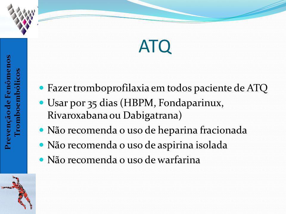 Prevenção de Fenômenos Tromboembólicos ATQ Fazer tromboprofilaxia em todos paciente de ATQ Usar por 35 dias (HBPM, Fondaparinux, Rivaroxabana ou Dabig