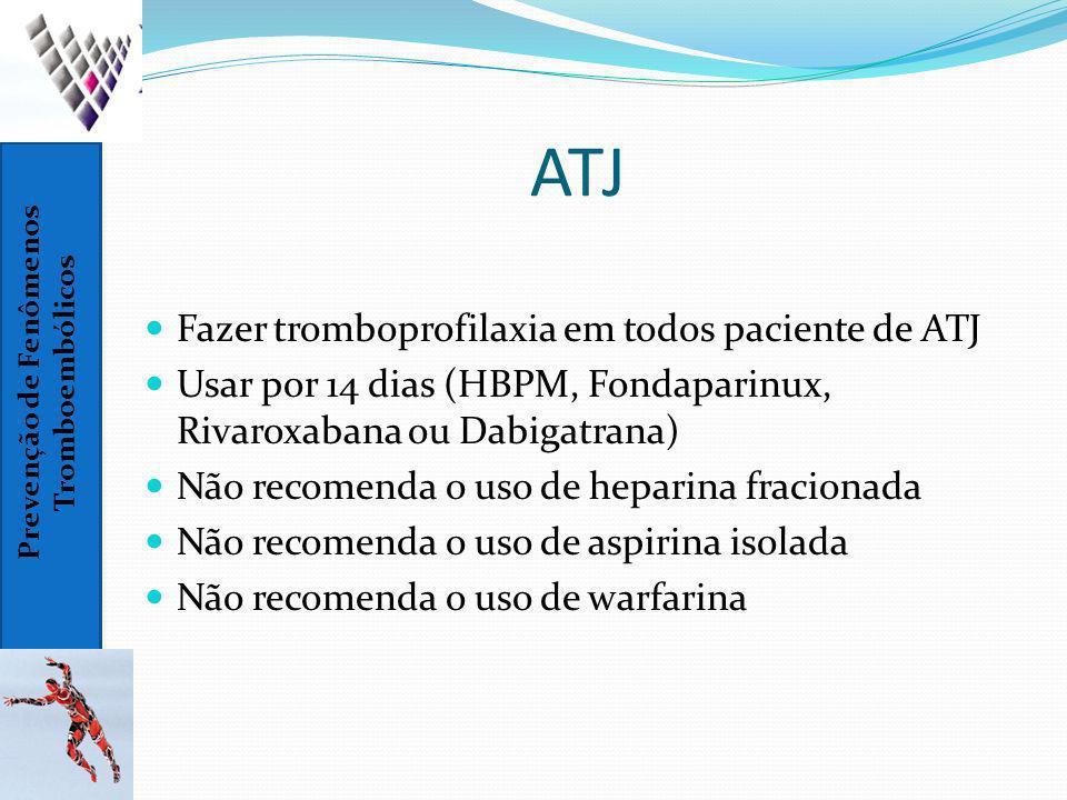 Prevenção de Fenômenos Tromboembólicos ATJ Fazer tromboprofilaxia em todos paciente de ATJ Usar por 14 dias (HBPM, Fondaparinux, Rivaroxabana ou Dabig