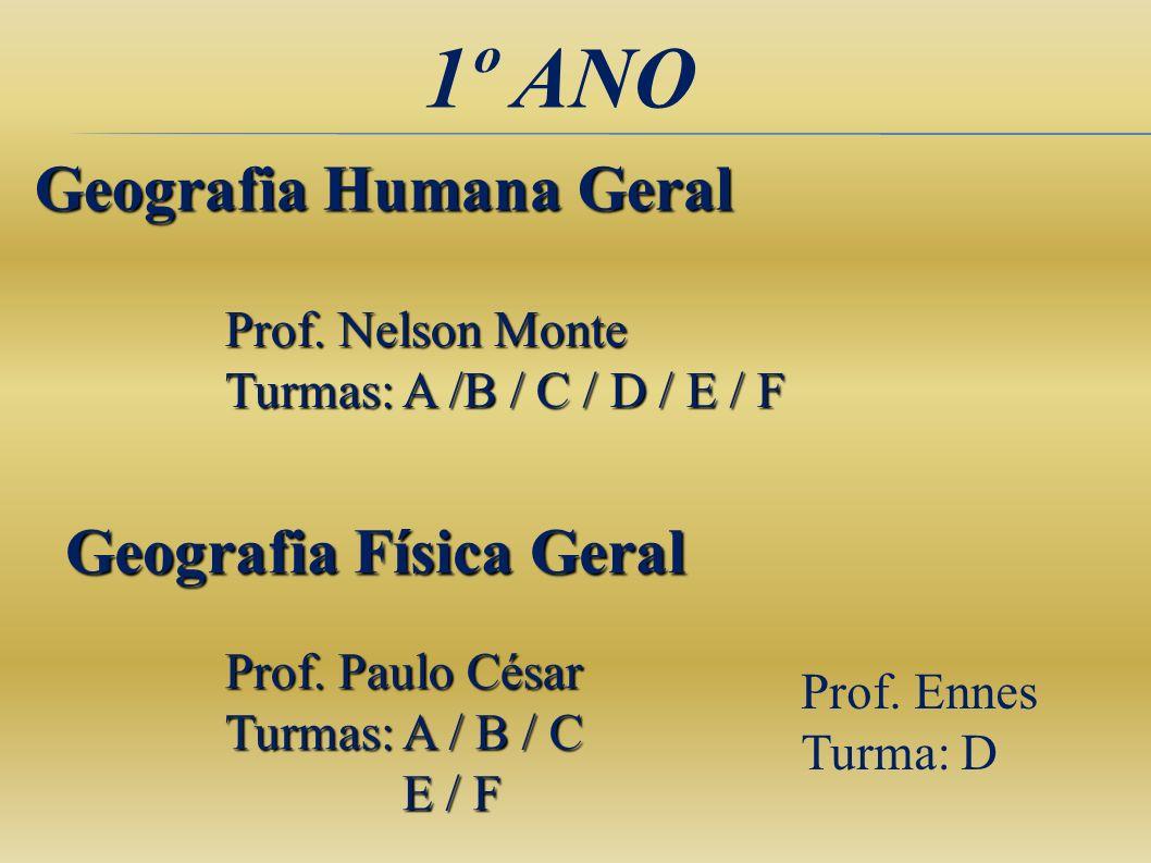 1º ANO Geografia Humana Geral Prof. Nelson Monte Turmas: A /B / C / D / E / F Geografia Física Geral Prof. Paulo César Turmas: A / B / C E / F E / F P
