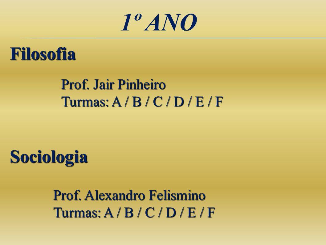 1º ANO Filosofia Prof. Alexandro Felismino Turmas: A / B / C / D / E / F Sociologia Prof. Jair Pinheiro Turmas: A / B / C / D / E / F