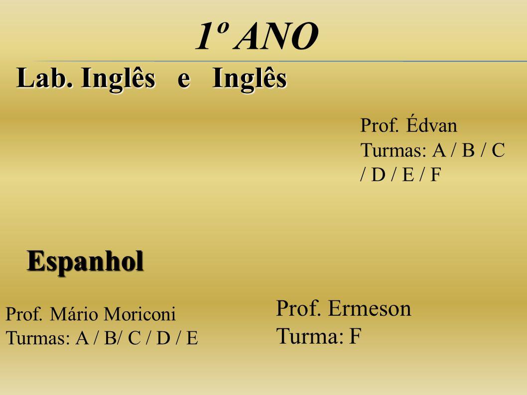 1º ANO Lab. Inglês e Inglês Espanhol Prof. Mário Moriconi Turmas: A / B/ C / D / E Prof. Édvan Turmas: A / B / C / D / E / F Prof. Ermeson Turma: F