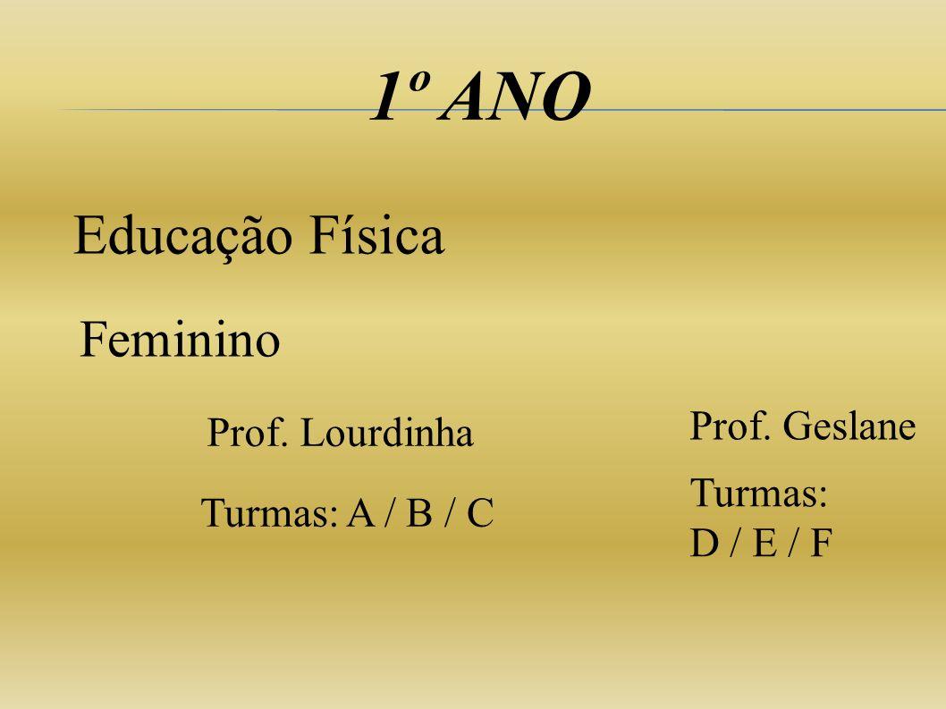 1º ANO Educação Física Feminino Prof. Lourdinha Turmas: D / E / F Turmas: A / B / C Prof. Geslane