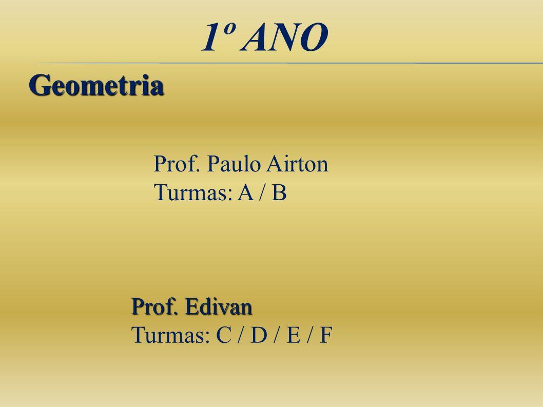 1º ANO Geometria Prof. Edivan Turmas: C / D / E / F Prof. Paulo Airton Turmas: A / B