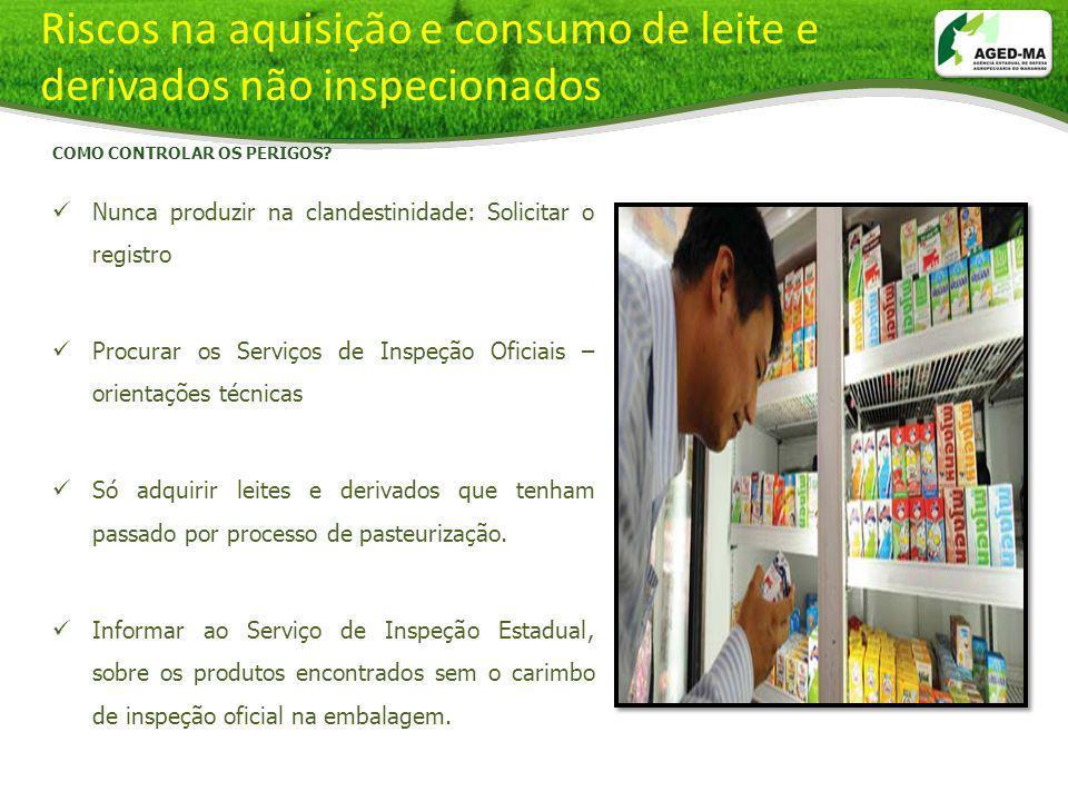 Riscos na aquisição e consumo de leite e derivados não inspecionados COMO CONTROLAR OS PERIGOS? Nunca produzir na clandestinidade: Solicitar o registr