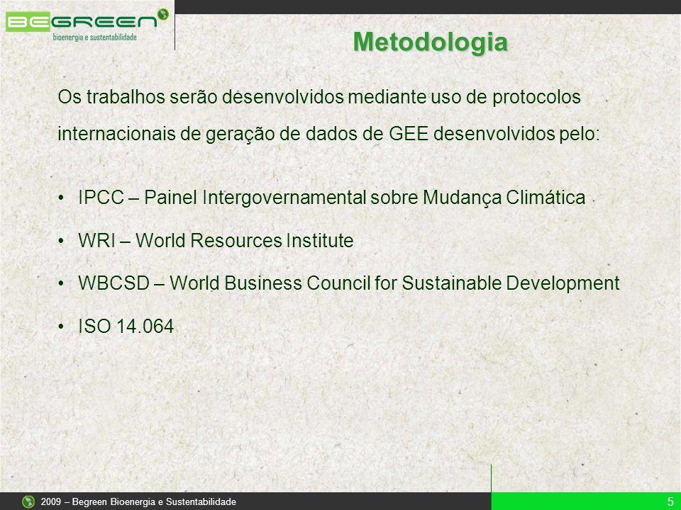 Metodologia Os trabalhos serão desenvolvidos mediante uso de protocolos internacionais de geração de dados de GEE desenvolvidos pelo: 5 2009 – Begreen Bioenergia e Sustentabilidade IPCC – Painel Intergovernamental sobre Mudança Climática WRI – World Resources Institute WBCSD – World Business Council for Sustainable Development ISO 14.064