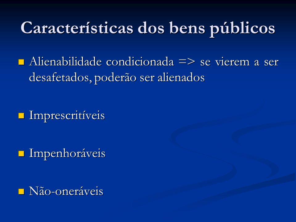 Características dos bens públicos Alienabilidade condicionada => se vierem a ser desafetados, poderão ser alienados Alienabilidade condicionada => se