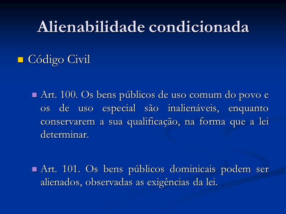 Alienabilidade condicionada Código Civil Código Civil Art. 100. Os bens públicos de uso comum do povo e os de uso especial são inalienáveis, enquanto