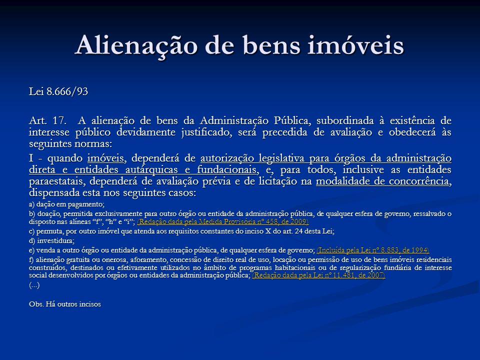 Alienação de bens imóveis Lei 8.666/93 Art. 17. A alienação de bens da Administração Pública, subordinada à existência de interesse público devidament