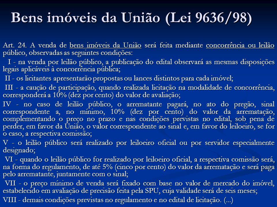 Bens imóveis da União (Lei 9636/98) Art. 24. A venda de bens imóveis da União será feita mediante concorrência ou leilão público, observadas as seguin