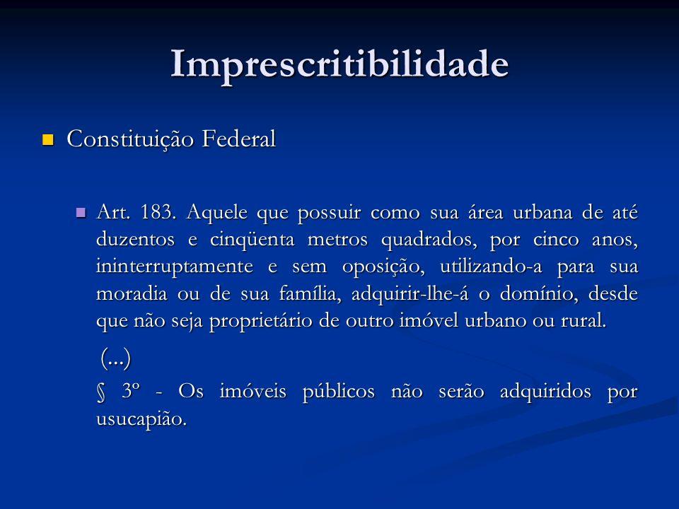 Imprescritibilidade Constituição Federal Constituição Federal Art. 183. Aquele que possuir como sua área urbana de até duzentos e cinqüenta metros qua