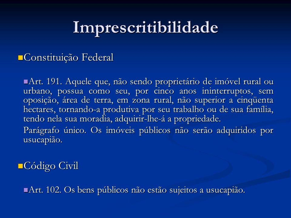 Imprescritibilidade Constituição Federal Constituição Federal Art. 191. Aquele que, não sendo proprietário de imóvel rural ou urbano, possua como seu,