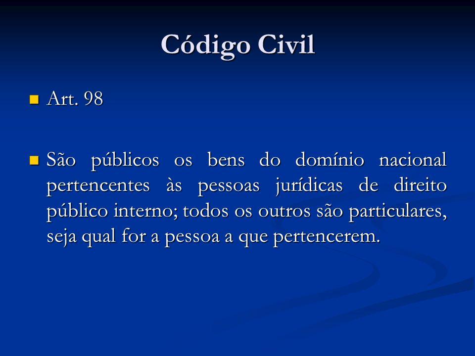 Código Civil Art. 98 Art. 98 São públicos os bens do domínio nacional pertencentes às pessoas jurídicas de direito público interno; todos os outros sã