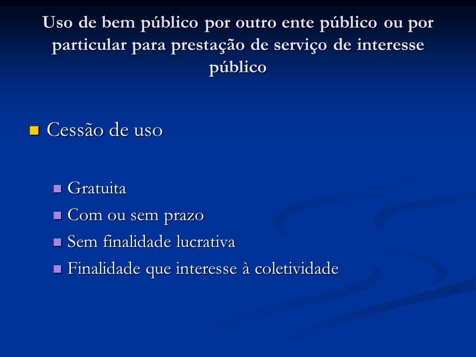 Uso de bem público por outro ente público ou por particular para prestação de serviço de interesse público Cessão de uso Cessão de uso Gratuita Gratui