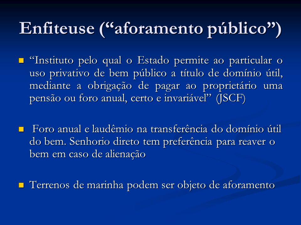 Enfiteuse (aforamento público) Instituto pelo qual o Estado permite ao particular o uso privativo de bem público a título de domínio útil, mediante a