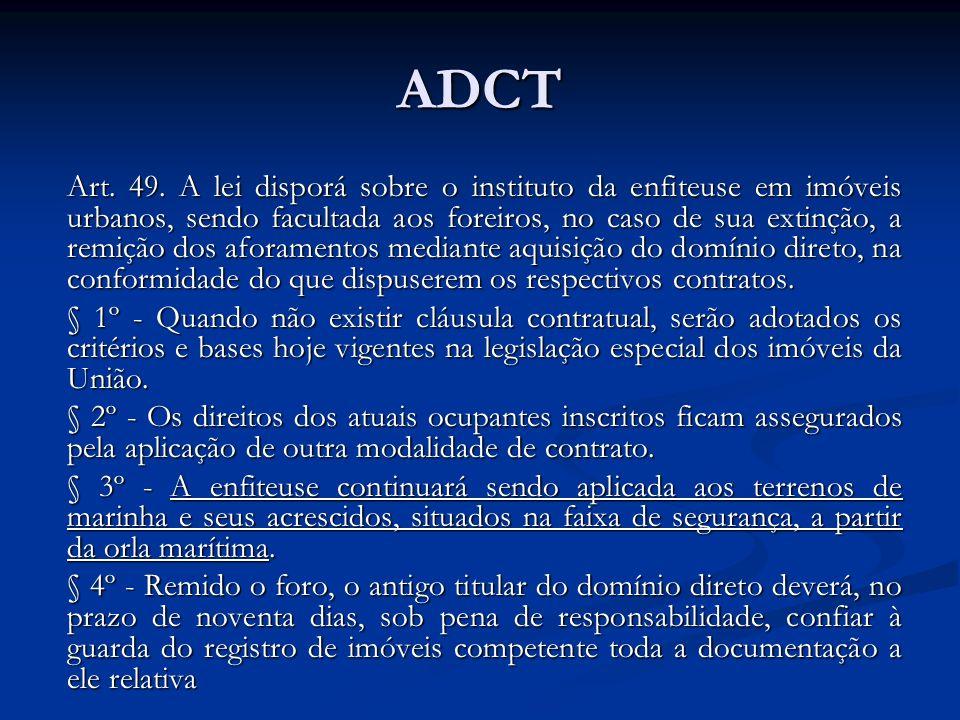 ADCT Art. 49. A lei disporá sobre o instituto da enfiteuse em imóveis urbanos, sendo facultada aos foreiros, no caso de sua extinção, a remição dos af